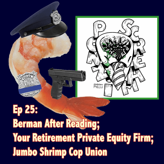 Ponzi Scream Ep 25: Berman After Reading; Your Retirement Private Equity Firm; Jumbo Shrimp Cop Union